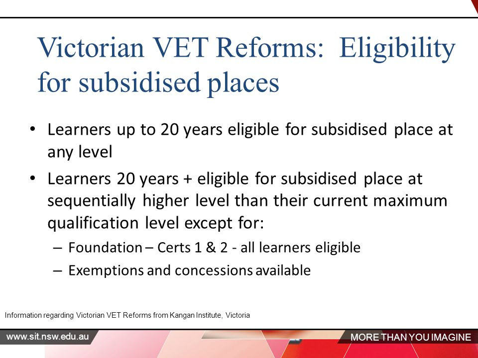 MORE THAN YOU IMAGINE www.sit.nsw.edu.au Learners up to 20 years eligible for subsidised place at any level Learners 20 years + eligible for subsidised place at sequentially higher level than their current maximum qualification level except for: – Foundation – Certs 1 & 2 - all learners eligible – Exemptions and concessions available Information regarding Victorian VET Reforms from Kangan Institute, Victoria Victorian VET Reforms: Eligibility for subsidised places