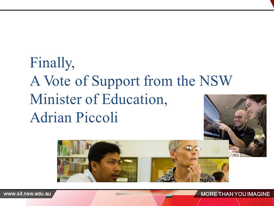 MORE THAN YOU IMAGINE www.sit.nsw.edu.au Finally, A Vote of Support from the NSW Minister of Education, Adrian Piccoli