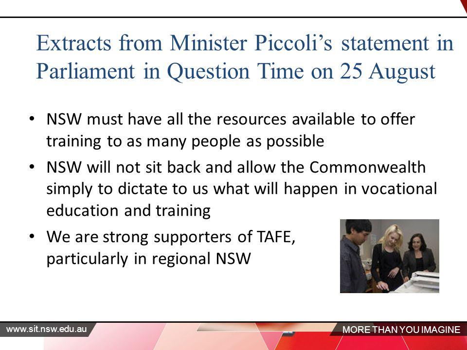MORE THAN YOU IMAGINE   Extracts from Minister Piccoli's statement in Parliament in Question Time on 25 August NSW must have all the resources available to offer training to as many people as possible NSW will not sit back and allow the Commonwealth simply to dictate to us what will happen in vocational education and training We are strong supporters of TAFE, particularly in regional NSW