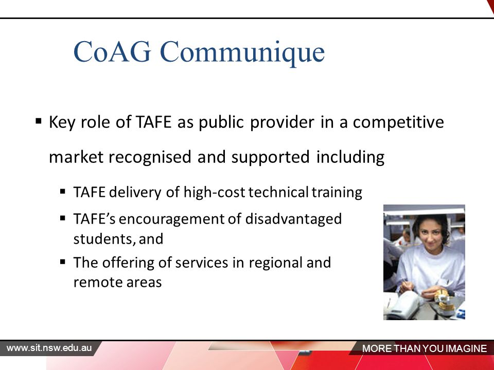 MORE THAN YOU IMAGINE   CoAG Communique  Key role of TAFE as public provider in a competitive market recognised and supported including  TAFE delivery of high-cost technical training  TAFE's encouragement of disadvantaged students, and  The offering of services in regional and remote areas