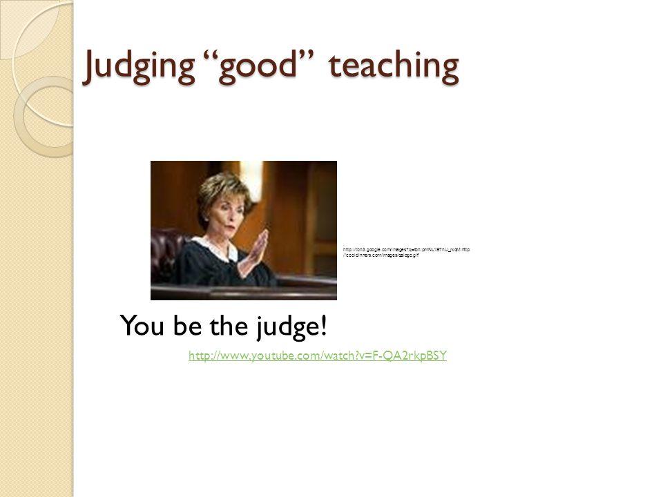 Judging good teaching You be the judge. http://www.youtube.com/watch v=F-QA2rkpBSY.