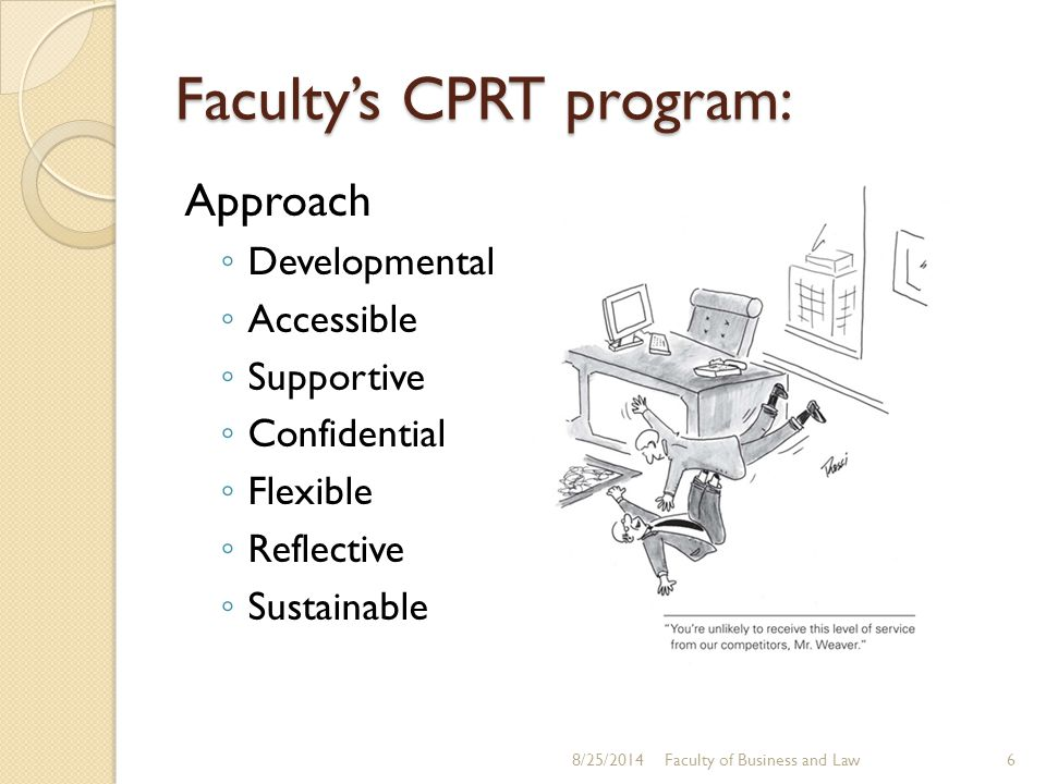 Faculty's CPRT program: Approach ◦ Developmental ◦ Accessible ◦ Supportive ◦ Confidential ◦ Flexible ◦ Reflective ◦ Sustainable Faculty of Business and Law8/25/20146