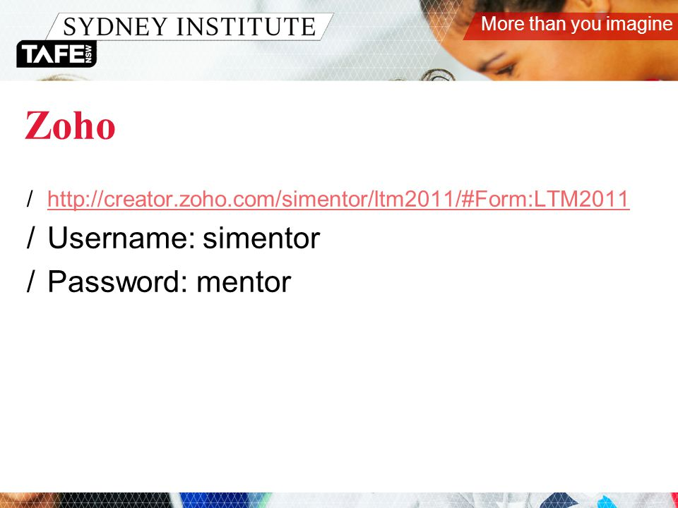 More than you imagine Zoho /http://creator.zoho.com/simentor/ltm2011/#Form:LTM2011http://creator.zoho.com/simentor/ltm2011/#Form:LTM2011 /Username: simentor /Password: mentor