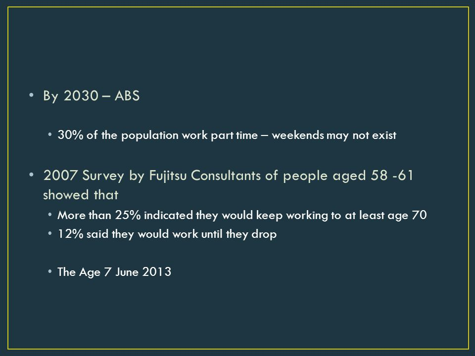 By 2030 – ABS 30% of the population work part time – weekends may not exist 2007 Survey by Fujitsu Consultants of people aged showed that More than 25% indicated they would keep working to at least age 70 12% said they would work until they drop The Age 7 June 2013