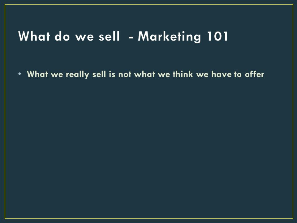 What we really sell is not what we think we have to offer