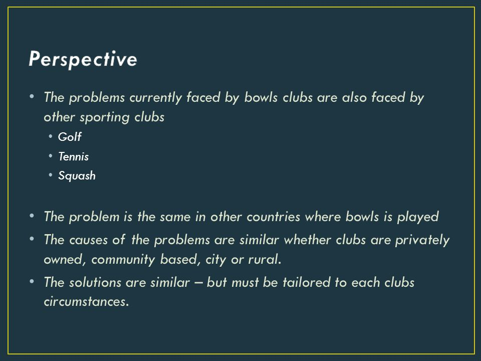 The problems currently faced by bowls clubs are also faced by other sporting clubs Golf Tennis Squash The problem is the same in other countries where bowls is played The causes of the problems are similar whether clubs are privately owned, community based, city or rural.