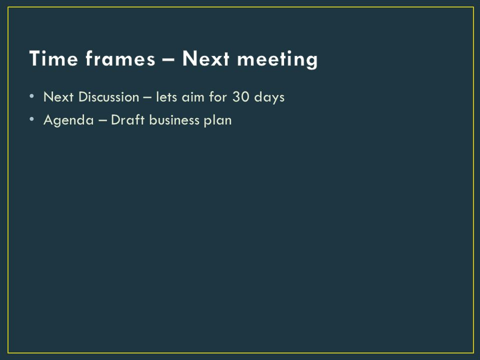 Next Discussion – lets aim for 30 days Agenda – Draft business plan