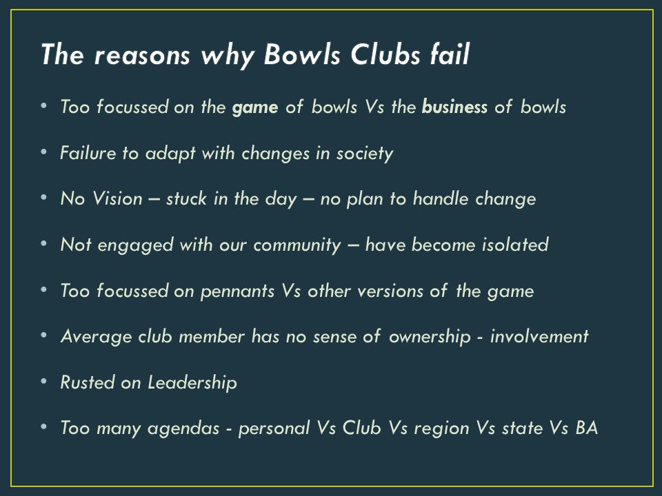 Too focussed on the game of bowls Vs the business of bowls Failure to adapt with changes in society No Vision – stuck in the day – no plan to handle change Not engaged with our community – have become isolated Too focussed on pennants Vs other versions of the game Average club member has no sense of ownership - involvement Rusted on Leadership Too many agendas - personal Vs Club Vs region Vs state Vs BA