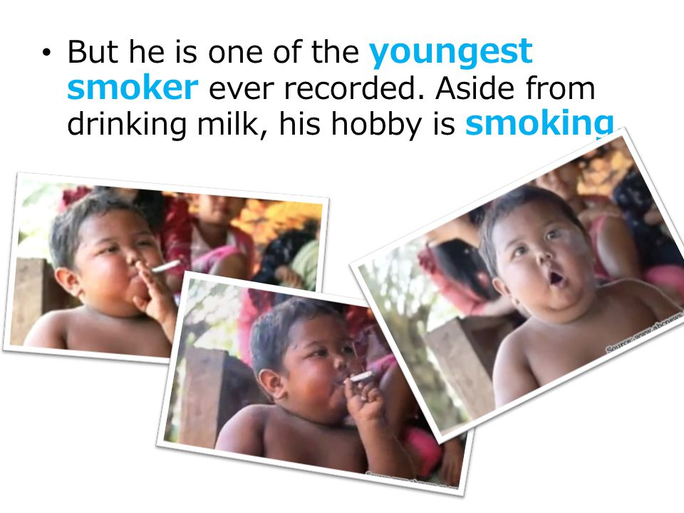 But he is one of the youngest smoker ever recorded. Aside from drinking milk, his hobby is smoking.
