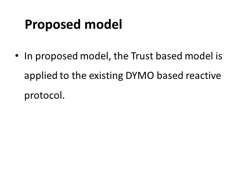 Proposed model In proposed model, the Trust based model is applied to the existing DYMO based reactive protocol.
