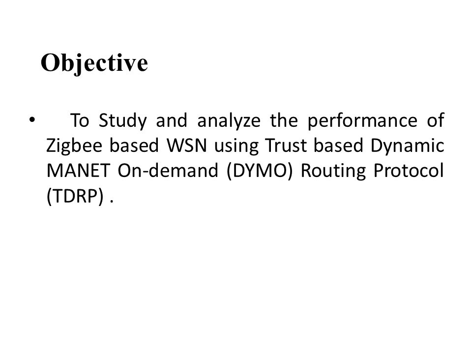 Objective To Study and analyze the performance of Zigbee based WSN using Trust based Dynamic MANET On-demand (DYMO) Routing Protocol (TDRP).