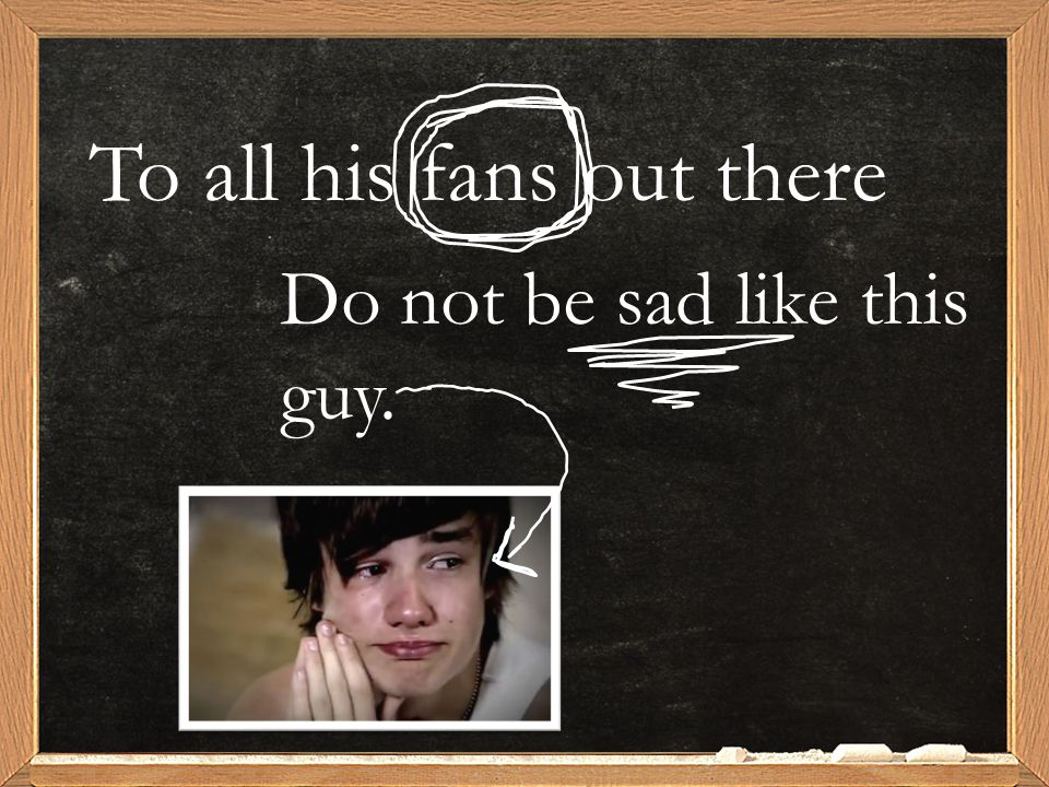 To all his fans out there Do not be sad like this guy.