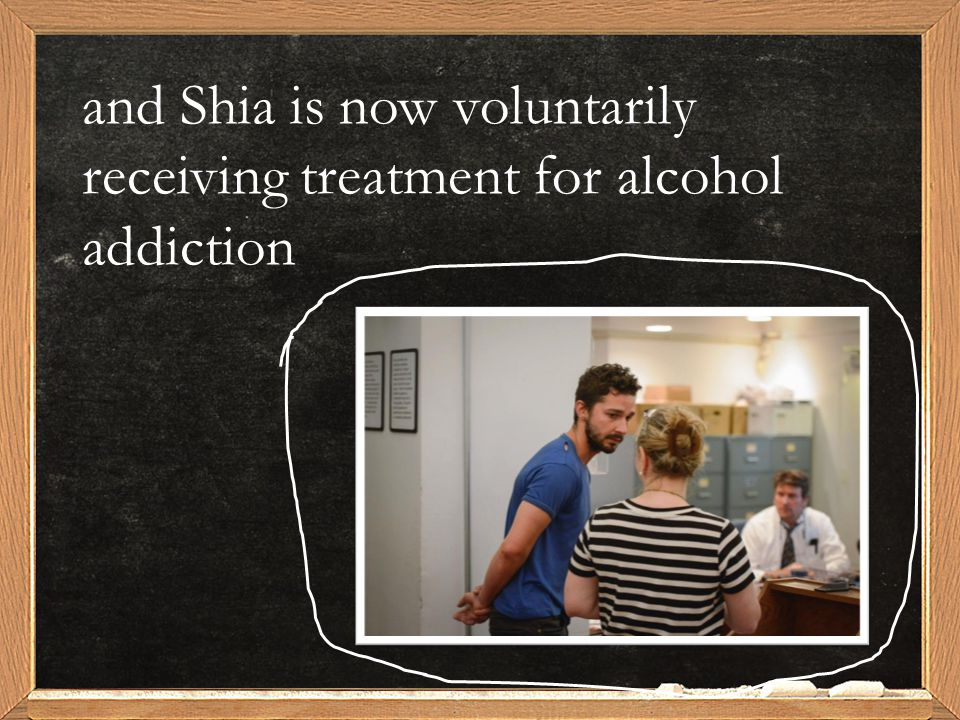 and Shia is now voluntarily receiving treatment for alcohol addiction