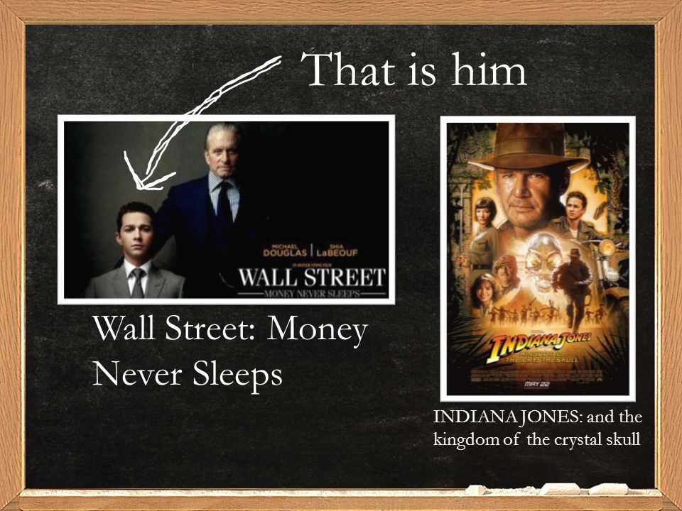 That is him Wall Street: Money Never Sleeps INDIANA JONES: and the kingdom of the crystal skull