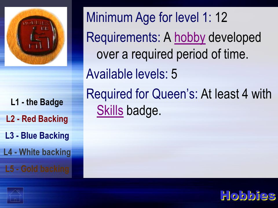 L1 - the Badge L2 - Red Backing L3 - Blue Backing L4 - White backing L5 - Gold backing Hobbies Minimum Age for level 1: 12 Requirements: A hobby developed over a required period of time.hobby Available levels: 5 Required for Queen's: At least 4 with Skills badge.