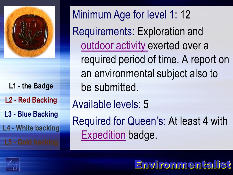 L1 - the Badge L2 - Red Backing L3 - Blue Backing L4 - White backing L5 - Gold backing Environmentalist Minimum Age for level 1: 12 Requirements: Exploration and outdoor activity exerted over a required period of time.