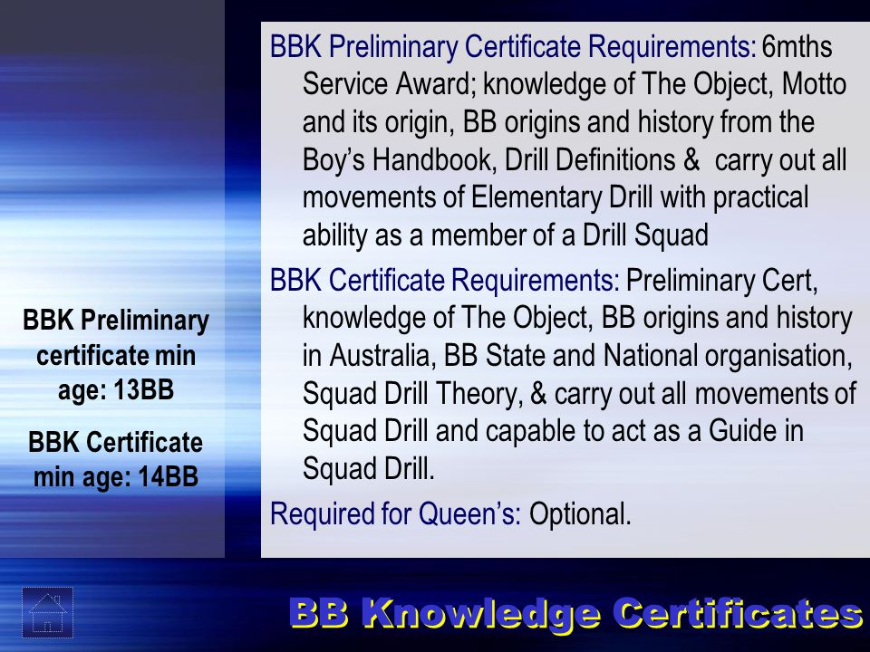 BB Knowledge Certificates BBK Preliminary Certificate Requirements: 6mths Service Award; knowledge of The Object, Motto and its origin, BB origins and history from the Boy's Handbook, Drill Definitions & carry out all movements of Elementary Drill with practical ability as a member of a Drill Squad BBK Certificate Requirements: Preliminary Cert, knowledge of The Object, BB origins and history in Australia, BB State and National organisation, Squad Drill Theory, & carry out all movements of Squad Drill and capable to act as a Guide in Squad Drill.
