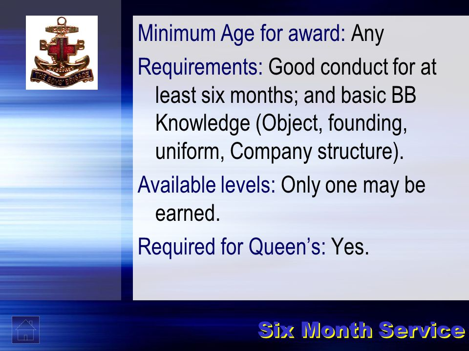 Six Month Service Minimum Age for award: Any Requirements: Good conduct for at least six months; and basic BB Knowledge (Object, founding, uniform, Company structure).