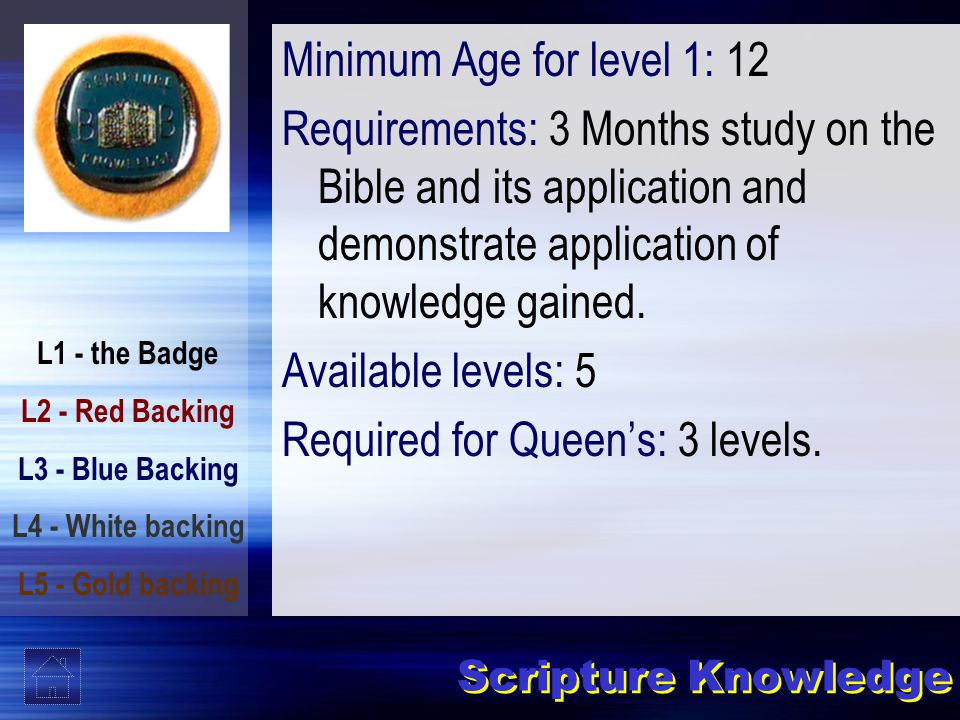 L1 - the Badge L2 - Red Backing L3 - Blue Backing L4 - White backing L5 - Gold backing Scripture Knowledge Minimum Age for level 1: 12 Requirements: 3 Months study on the Bible and its application and demonstrate application of knowledge gained.