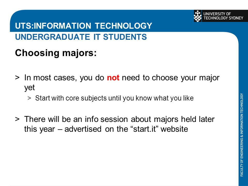 UTS:INFORMATION TECHNOLOGY UNDERGRADUATE IT STUDENTS Choosing majors: >In most cases, you do not need to choose your major yet >Start with core subjec