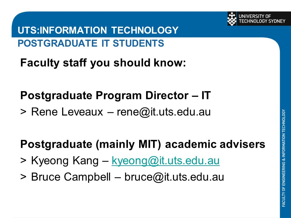UTS:INFORMATION TECHNOLOGY POSTGRADUATE IT STUDENTS Faculty staff you should know: Postgraduate Program Director – IT >Rene Leveaux – rene@it.uts.edu.au Postgraduate (mainly MIT) academic advisers >Kyeong Kang – kyeong@it.uts.edu.aukyeong@it.uts.edu.au >Bruce Campbell – bruce@it.uts.edu.au