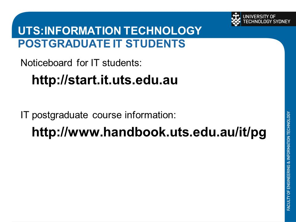 UTS:INFORMATION TECHNOLOGY POSTGRADUATE IT STUDENTS Noticeboard for IT students: http://start.it.uts.edu.au IT postgraduate course information: http:/