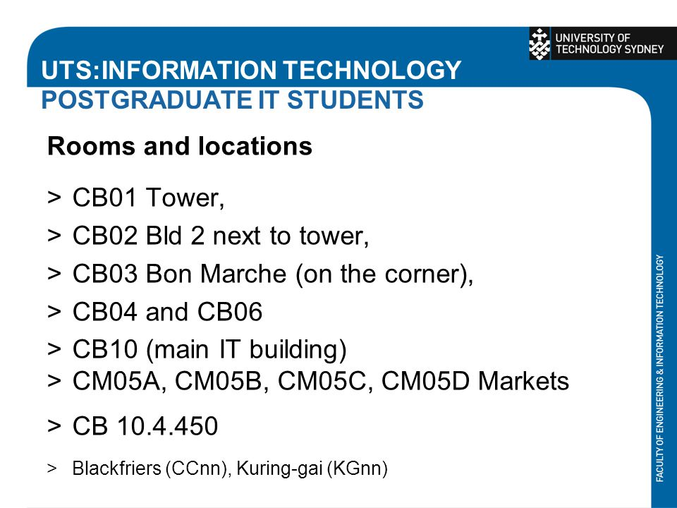 UTS:INFORMATION TECHNOLOGY POSTGRADUATE IT STUDENTS Rooms and locations >CB01 Tower, >CB02 Bld 2 next to tower, >CB03 Bon Marche (on the corner), >CB0
