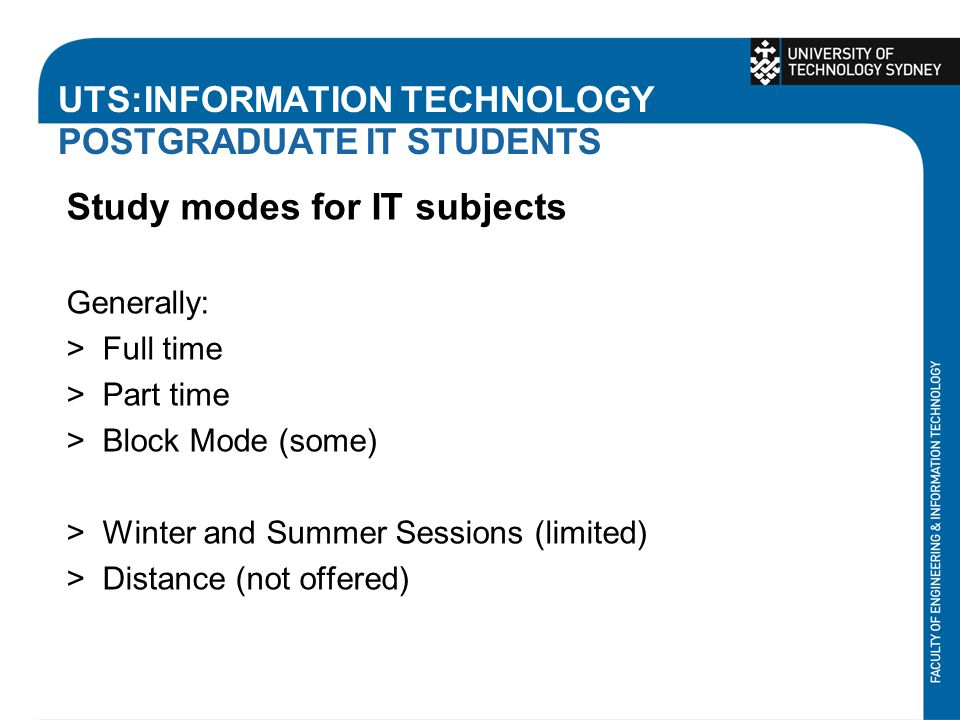 UTS:INFORMATION TECHNOLOGY POSTGRADUATE IT STUDENTS Study modes for IT subjects Generally: >Full time >Part time >Block Mode (some) >Winter and Summer