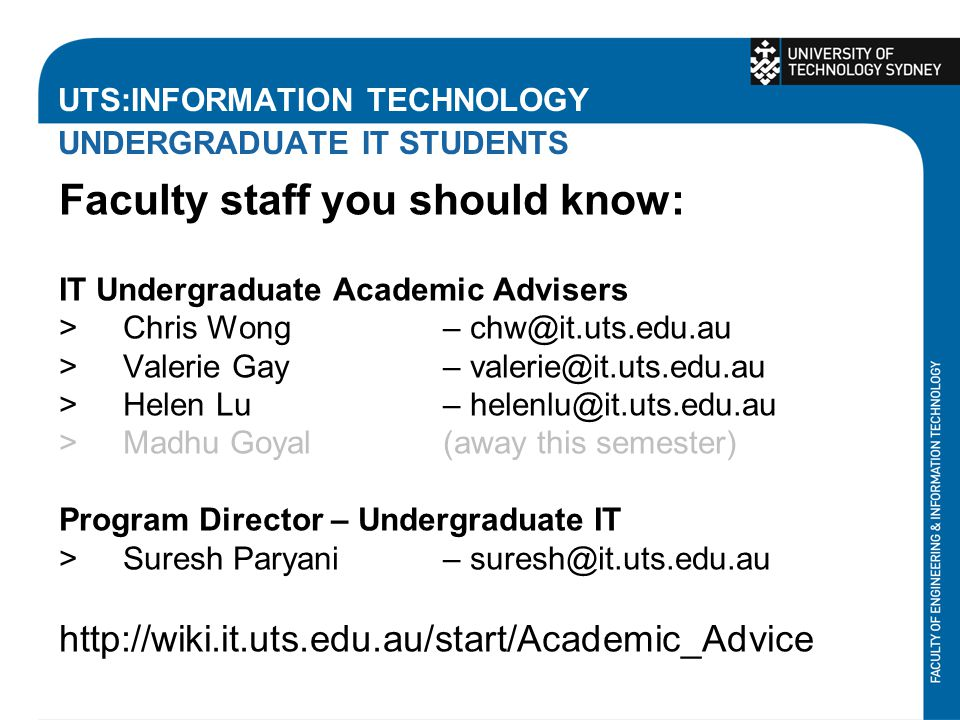 UTS:INFORMATION TECHNOLOGY UNDERGRADUATE IT STUDENTS Faculty staff you should know: IT Undergraduate Academic Advisers >Chris Wong – chw@it.uts.edu.au >Valerie Gay – valerie@it.uts.edu.au >Helen Lu – helenlu@it.uts.edu.au >Madhu Goyal (away this semester) Program Director – Undergraduate IT >Suresh Paryani – suresh@it.uts.edu.au http://wiki.it.uts.edu.au/start/Academic_Advice