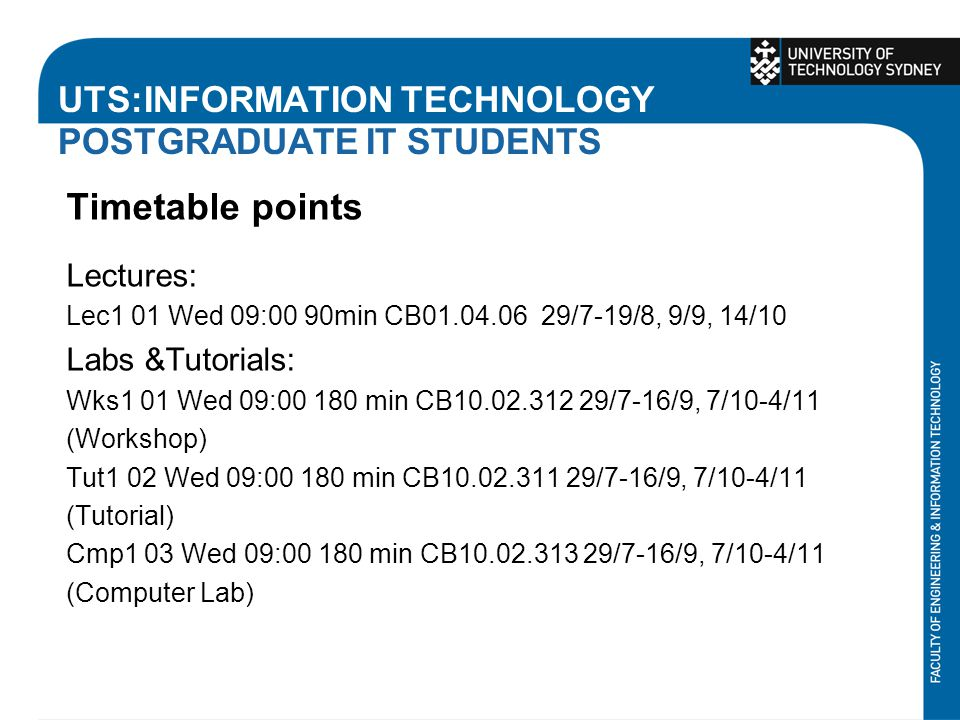 UTS:INFORMATION TECHNOLOGY POSTGRADUATE IT STUDENTS Timetable points Lectures: Lec1 01 Wed 09:00 90min CB01.04.06 29/7-19/8, 9/9, 14/10 Labs &Tutorials: Wks1 01 Wed 09:00 180 min CB10.02.312 29/7-16/9, 7/10-4/11 (Workshop) Tut1 02 Wed 09:00 180 min CB10.02.311 29/7-16/9, 7/10-4/11 (Tutorial) Cmp1 03 Wed 09:00 180 min CB10.02.313 29/7-16/9, 7/10-4/11 (Computer Lab)