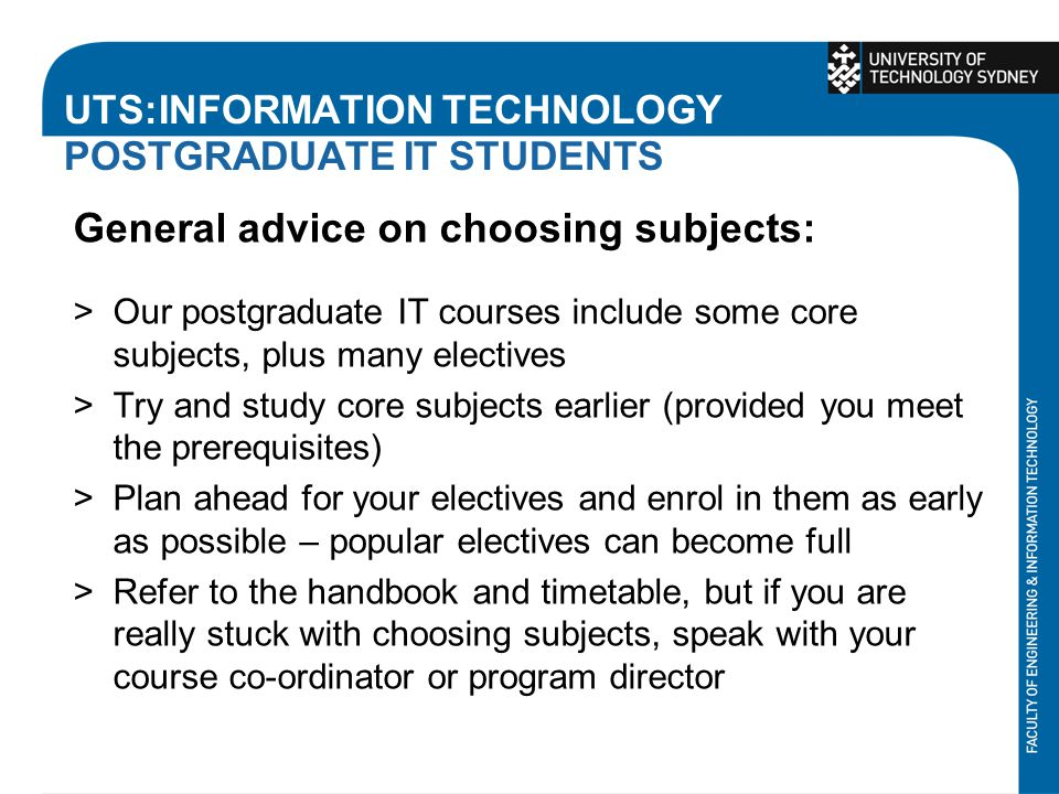 UTS:INFORMATION TECHNOLOGY POSTGRADUATE IT STUDENTS General advice on choosing subjects: >Our postgraduate IT courses include some core subjects, plus many electives >Try and study core subjects earlier (provided you meet the prerequisites) >Plan ahead for your electives and enrol in them as early as possible – popular electives can become full >Refer to the handbook and timetable, but if you are really stuck with choosing subjects, speak with your course co-ordinator or program director