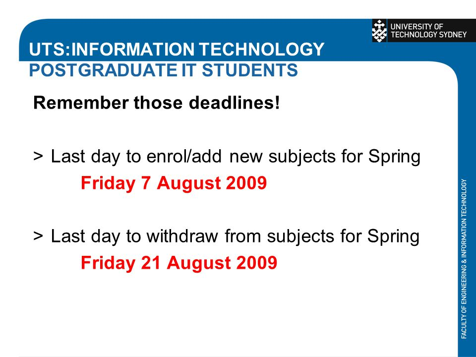 UTS:INFORMATION TECHNOLOGY POSTGRADUATE IT STUDENTS Remember those deadlines! >Last day to enrol/add new subjects for Spring Friday 7 August 2009 >Las