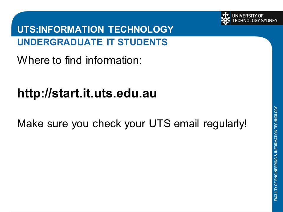 UTS:INFORMATION TECHNOLOGY UNDERGRADUATE IT STUDENTS Where to find information: http://start.it.uts.edu.au Make sure you check your UTS email regularly!