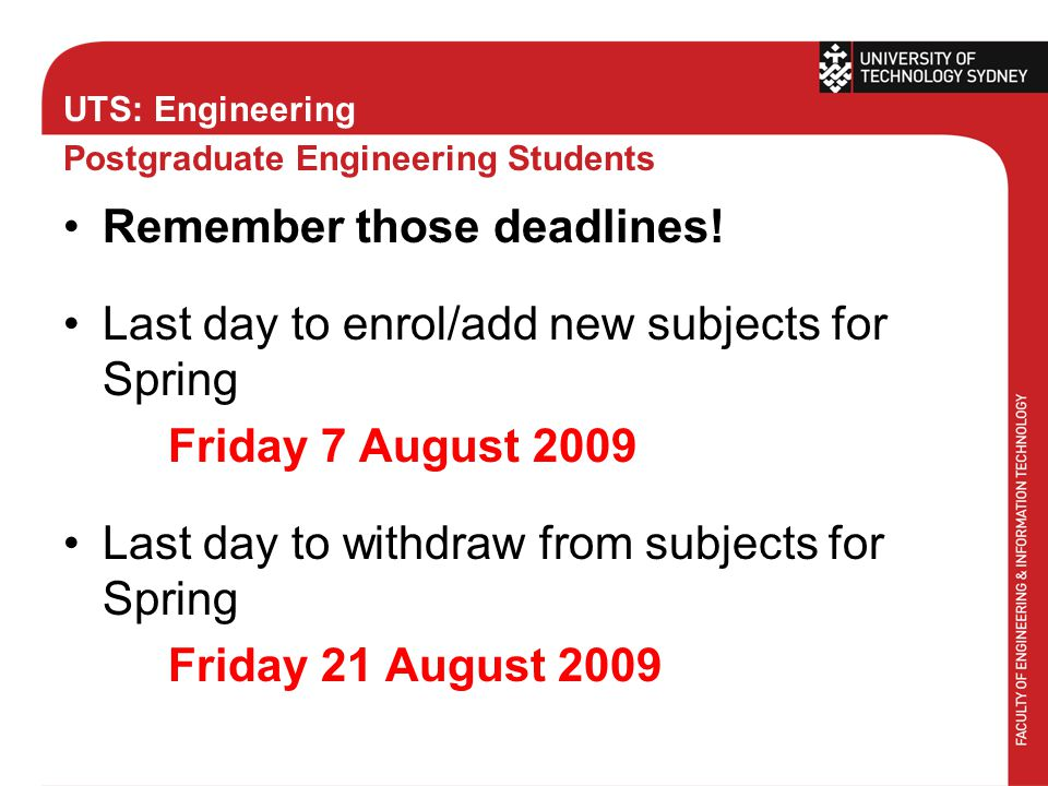 UTS: Engineering Postgraduate Engineering Students Remember those deadlines! Last day to enrol/add new subjects for Spring Friday 7 August 2009 Last d