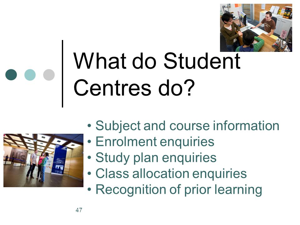 47 What do Student Centres do? Subject and course information Enrolment enquiries Study plan enquiries Class allocation enquiries Recognition of prior