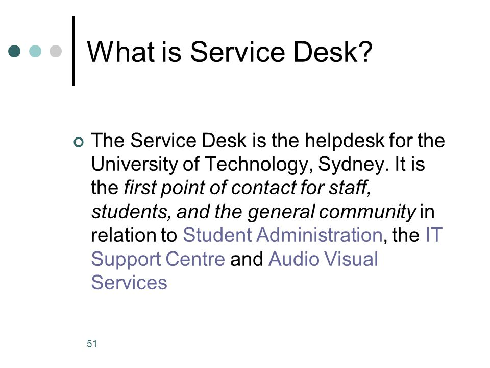 51 What is Service Desk. The Service Desk is the helpdesk for the University of Technology, Sydney.