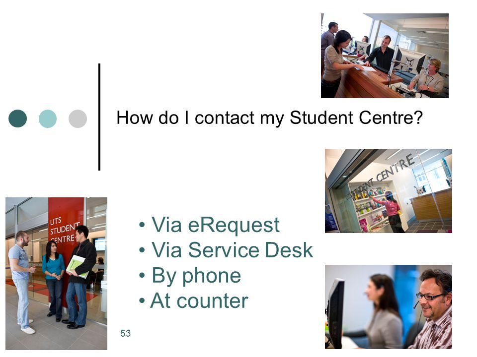 53 How do I contact my Student Centre? Via eRequest Via Service Desk By phone At counter