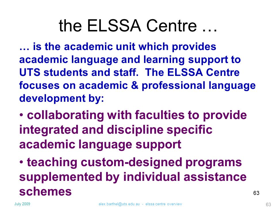 63 the ELSSA Centre … … is the academic unit which provides academic language and learning support to UTS students and staff. The ELSSA Centre focuses