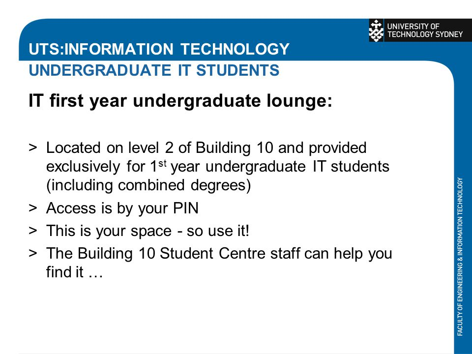 UTS:INFORMATION TECHNOLOGY UNDERGRADUATE IT STUDENTS IT first year undergraduate lounge: >Located on level 2 of Building 10 and provided exclusively for 1 st year undergraduate IT students (including combined degrees) >Access is by your PIN >This is your space - so use it.