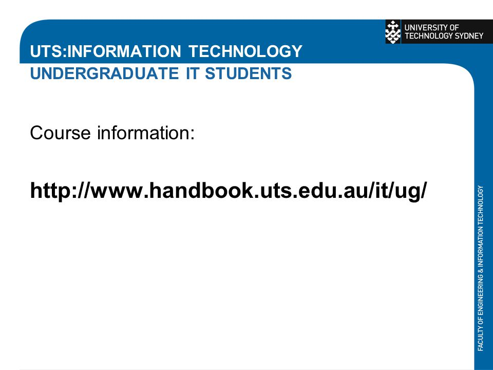UTS:INFORMATION TECHNOLOGY UNDERGRADUATE IT STUDENTS Course information: http://www.handbook.uts.edu.au/it/ug/