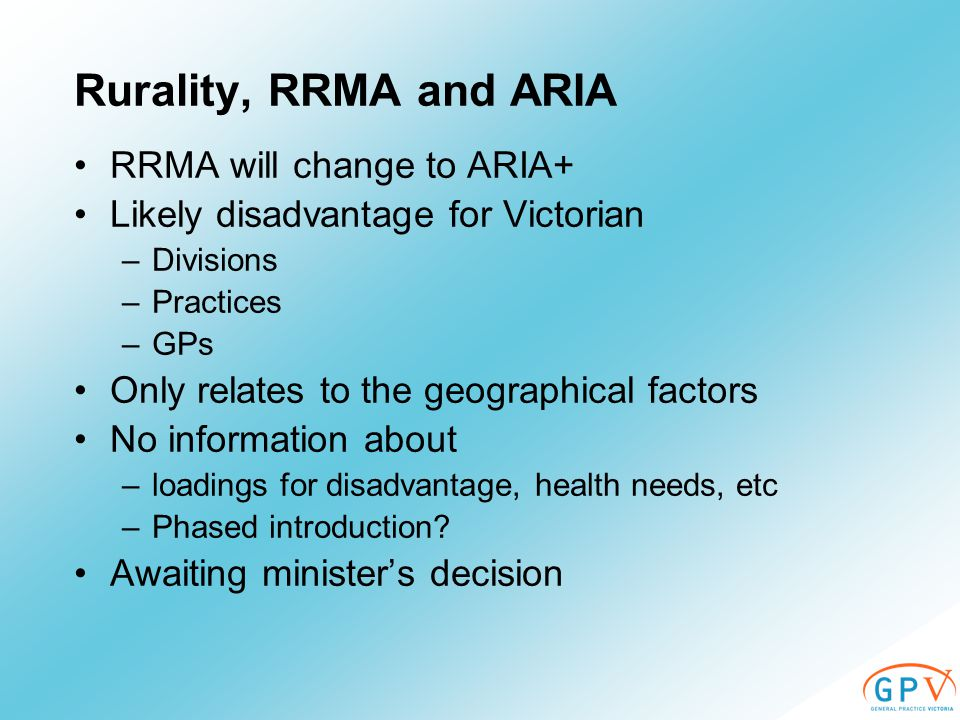 Rurality, RRMA and ARIA RRMA will change to ARIA+ Likely disadvantage for Victorian –Divisions –Practices –GPs Only relates to the geographical factors No information about –loadings for disadvantage, health needs, etc –Phased introduction.