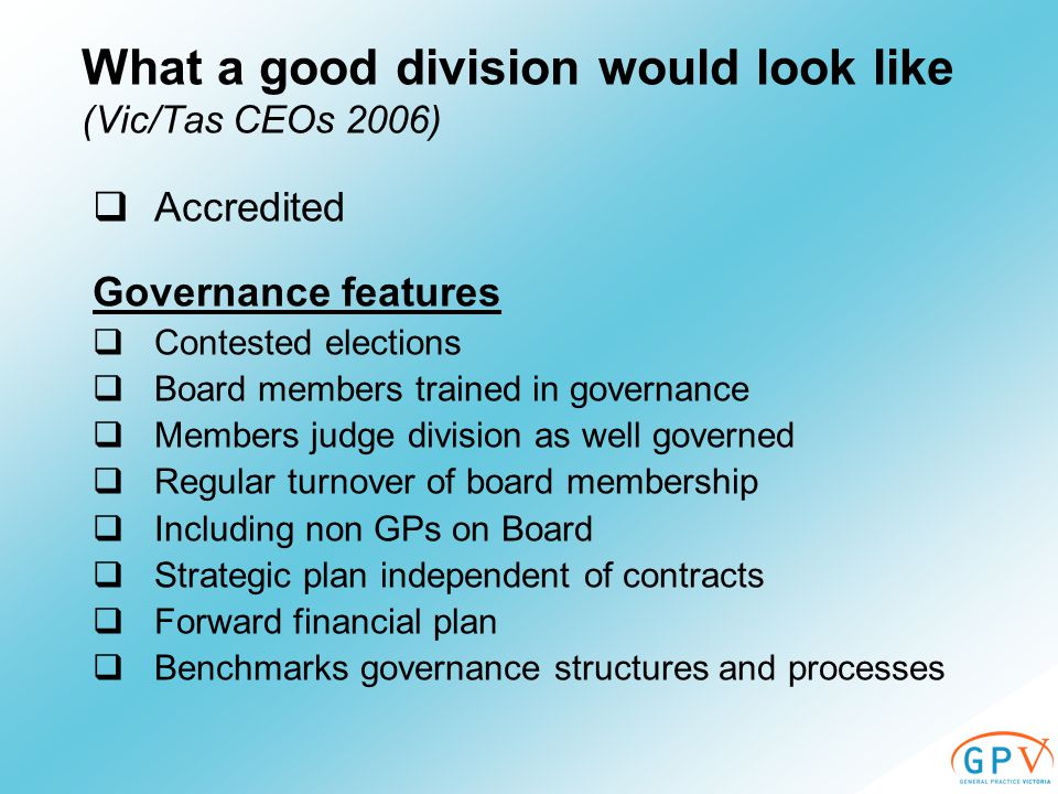  Accredited Governance features  Contested elections  Board members trained in governance  Members judge division as well governed  Regular turnover of board membership  Including non GPs on Board  Strategic plan independent of contracts  Forward financial plan  Benchmarks governance structures and processes What a good division would look like (Vic/Tas CEOs 2006)
