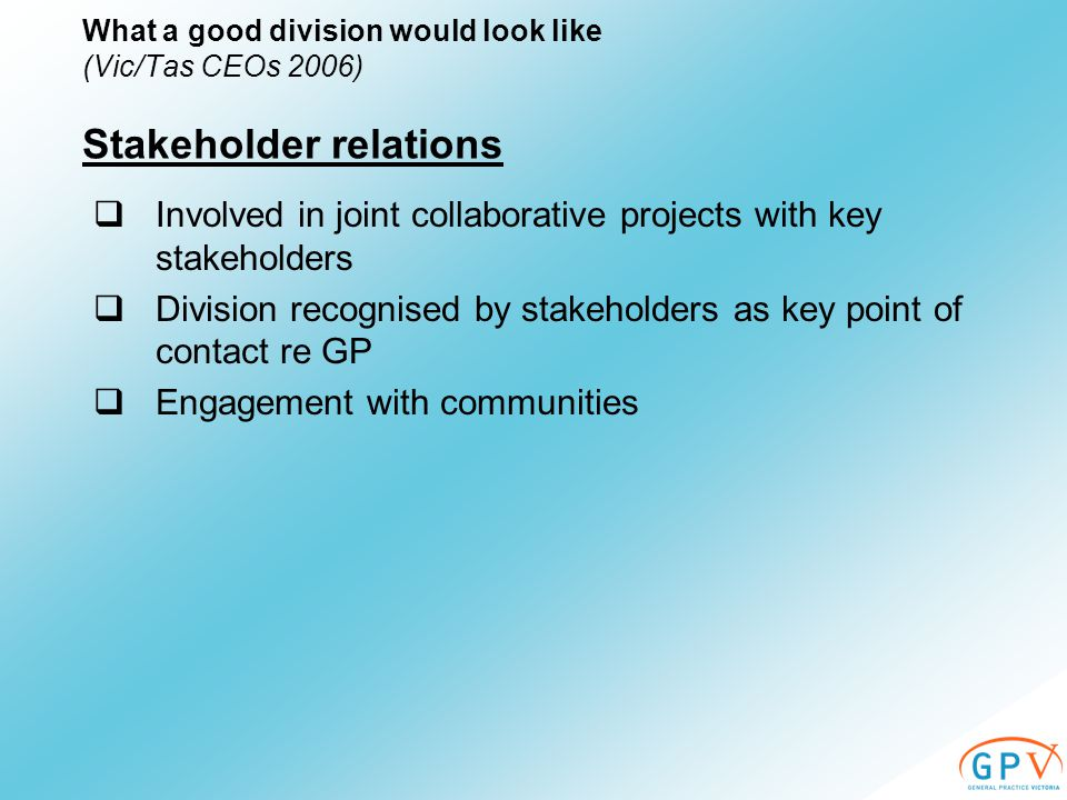  Involved in joint collaborative projects with key stakeholders  Division recognised by stakeholders as key point of contact re GP  Engagement with communities Stakeholder relations What a good division would look like (Vic/Tas CEOs 2006)