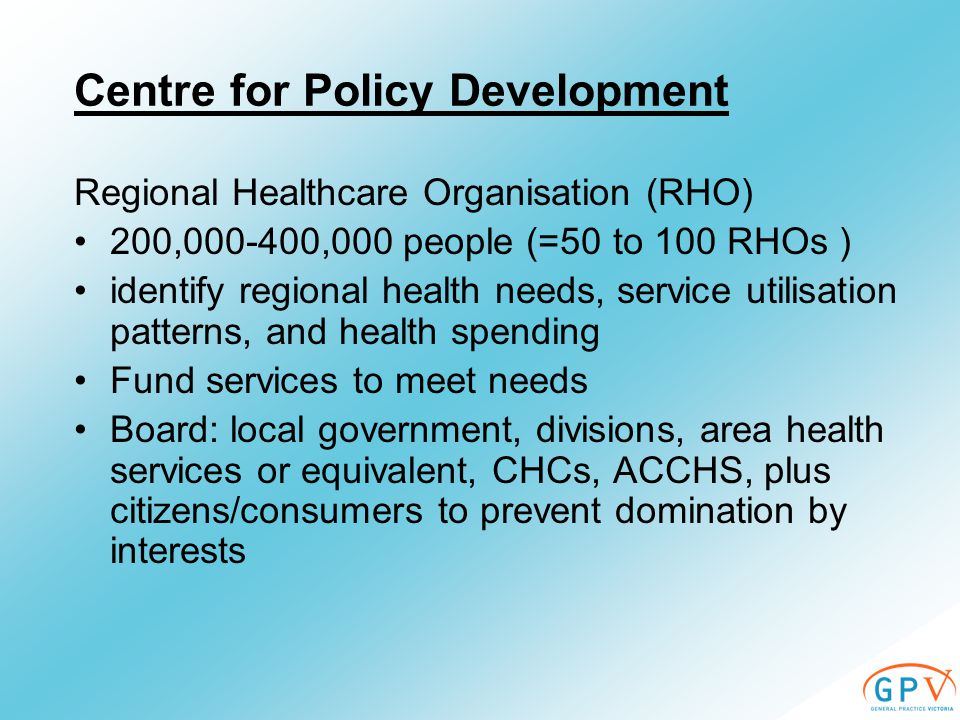 Centre for Policy Development Regional Healthcare Organisation (RHO) 200, ,000 people (=50 to 100 RHOs ) identify regional health needs, service utilisation patterns, and health spending Fund services to meet needs Board: local government, divisions, area health services or equivalent, CHCs, ACCHS, plus citizens/consumers to prevent domination by interests