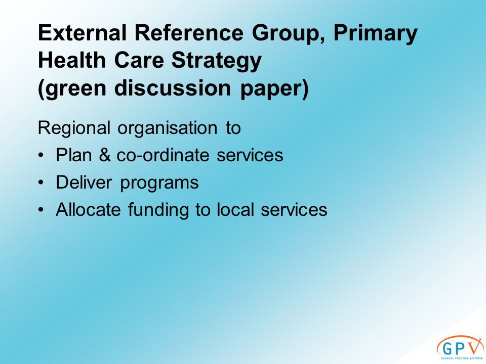External Reference Group, Primary Health Care Strategy (green discussion paper) Regional organisation to Plan & co-ordinate services Deliver programs Allocate funding to local services
