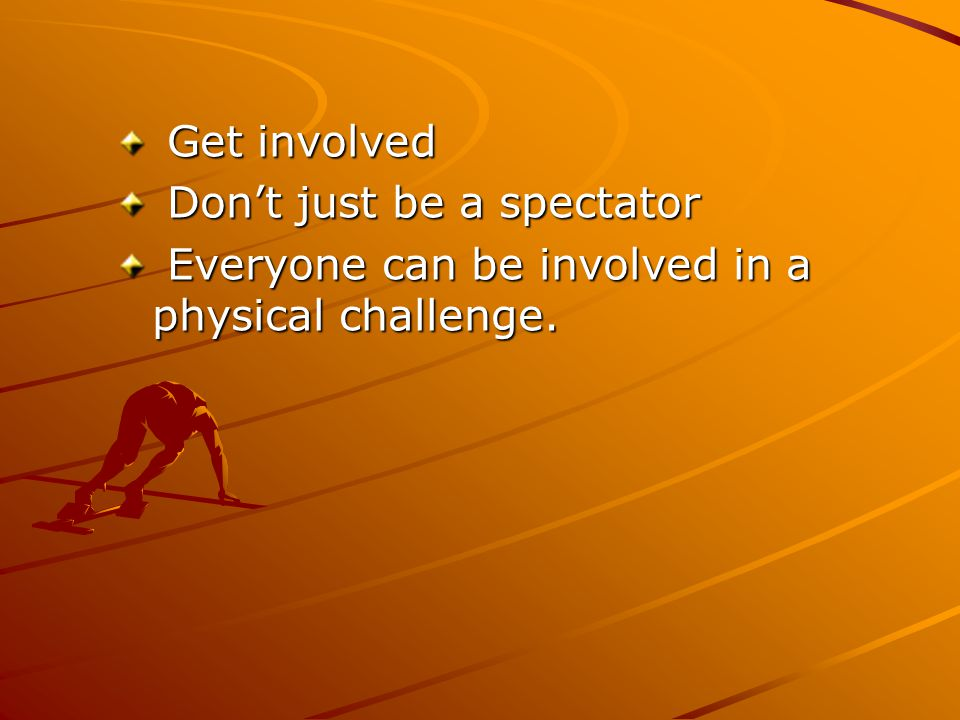 Get involved Get involved Don't just be a spectator Don't just be a spectator Everyone can be involved in a physical challenge.
