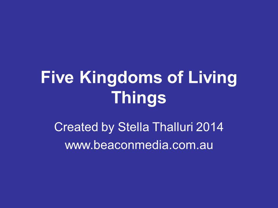 Five Kingdoms of Living Things Created by Stella Thalluri 2014 www.beaconmedia.com.au