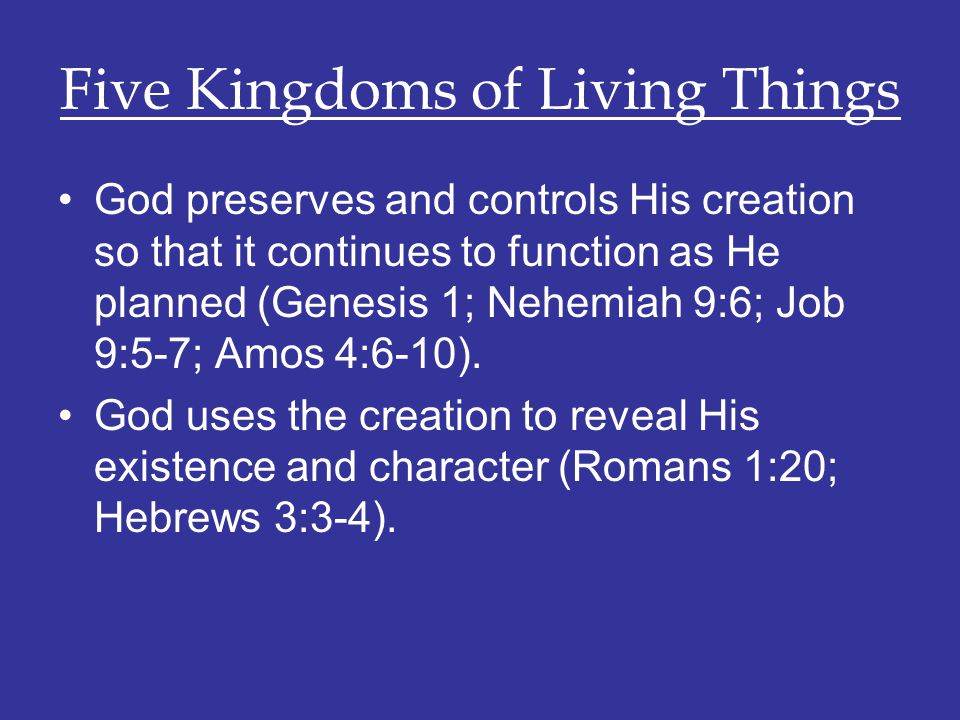 Five Kingdoms of Living Things God preserves and controls His creation so that it continues to function as He planned (Genesis 1; Nehemiah 9:6; Job 9: