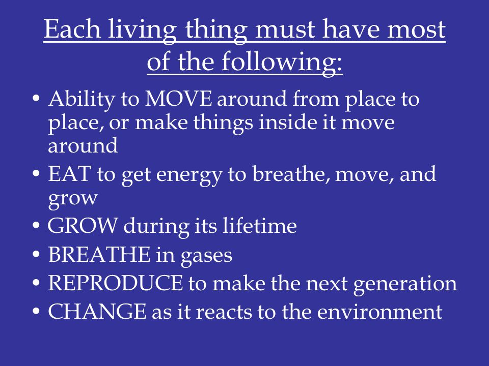 Each living thing must have most of the following: Ability to MOVE around from place to place, or make things inside it move around EAT to get energy