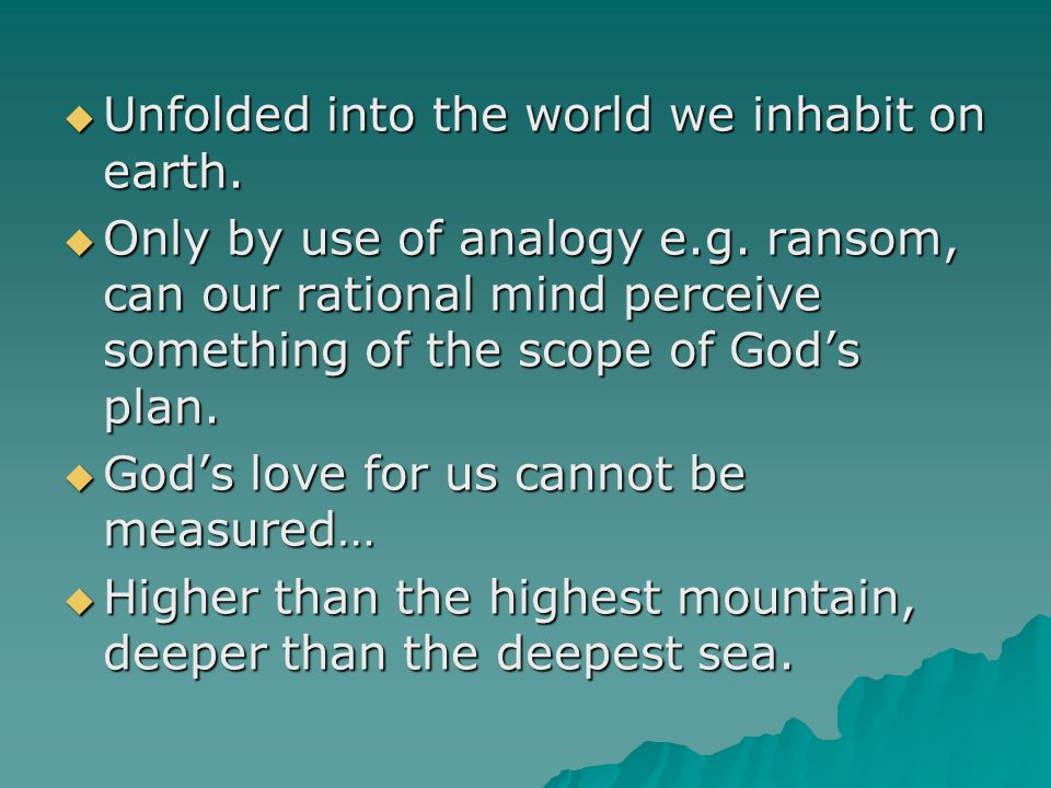  Unfolded into the world we inhabit on earth.  Only by use of analogy e.g. ransom, can our rational mind perceive something of the scope of God's pl